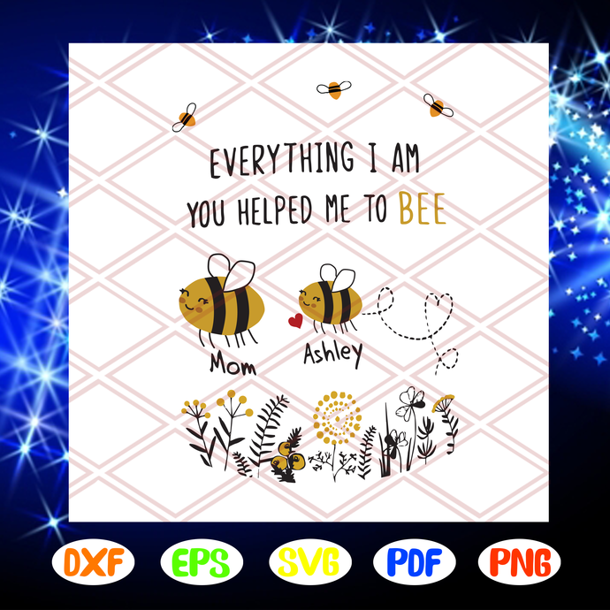 Everything I am You helped me to bee svg, bee svg, mothers day svg, gift for