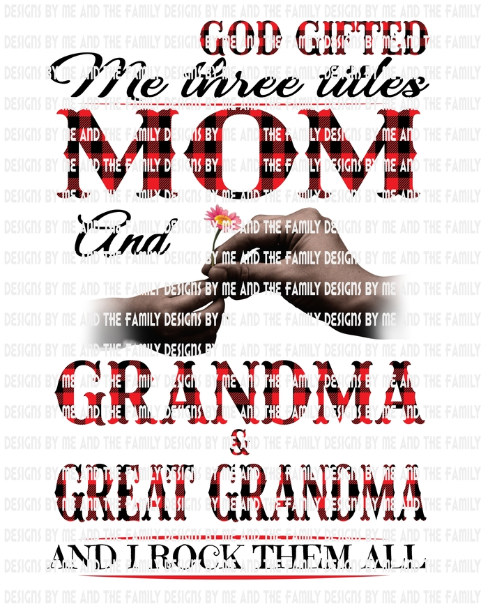 God gifted me three titles Mom and Grandma and Great Grandma I rock them all,