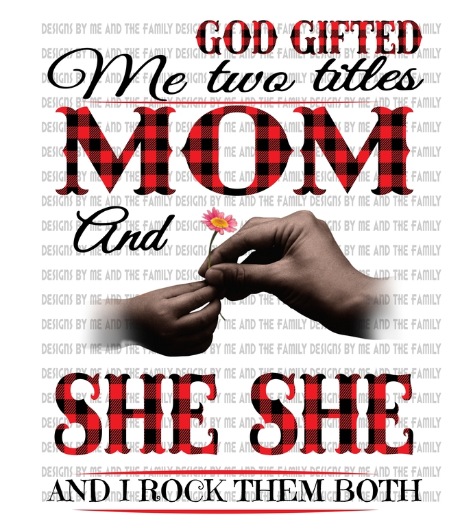 God gifted me two titles Mom and She She and I rock them both, brown hands,