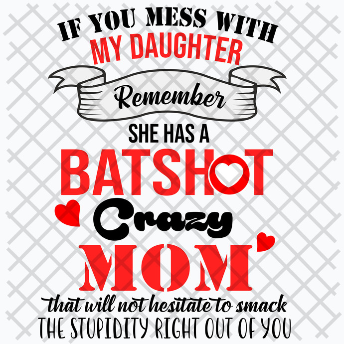 If you mess with my daughter remember she has a batshot crazy mom,  gift for