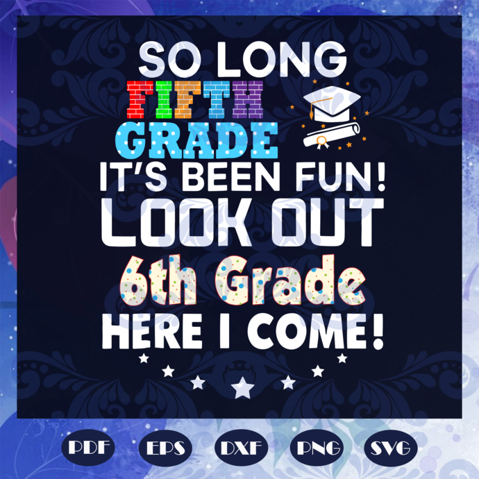 So long fifth grade it's been fun svg, look out 6th grade here I come svg, last
