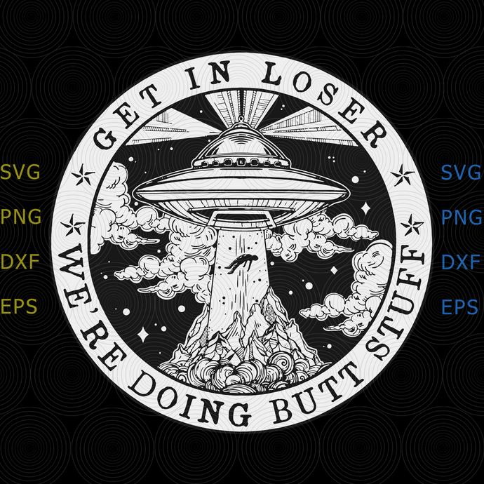 Get In Loser svg, We'Re Doing Butt Stuff Aliens Ufo svg,Get In Loser svg, We'Re