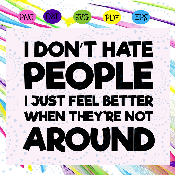 I don't hate people I just feel better when they're not around svg, people svg,
