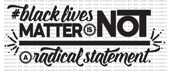 Black lives matter is not a radical statement, If you don't understand you are