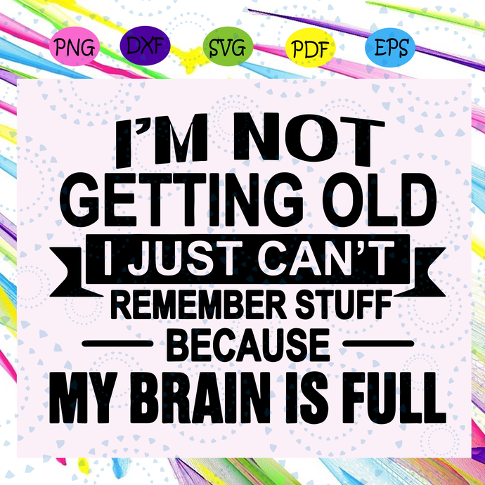 I'm not getting old svg, I just can't remember stuff svg, my brain is full svg,