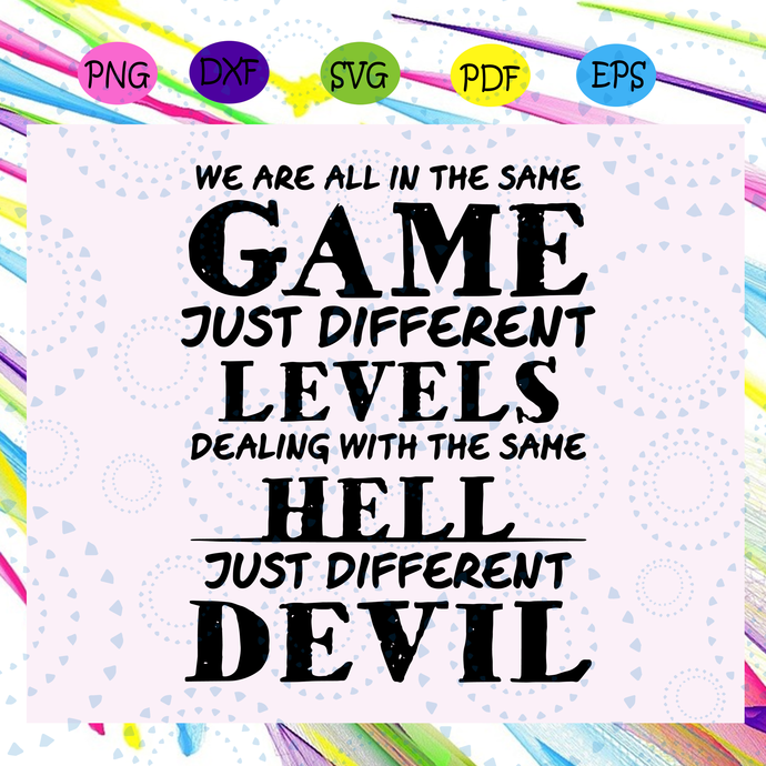 We are all in the same game svg, just different levels svg, deal with the same