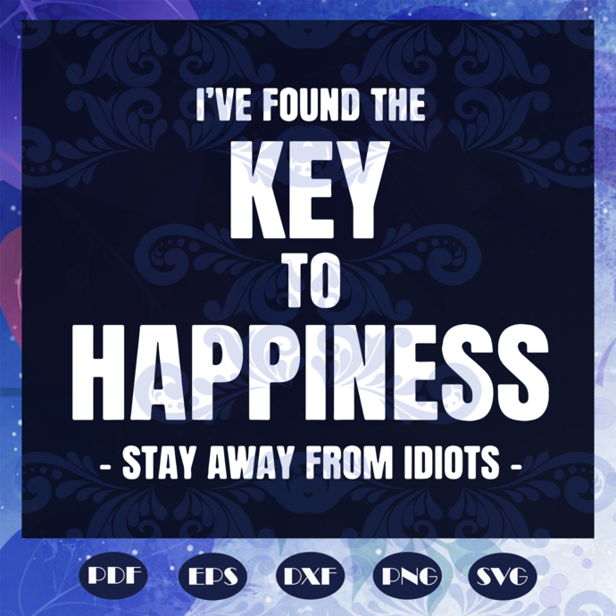 I've found the key to happiness svg, stay away from idiots svg, Inspirational