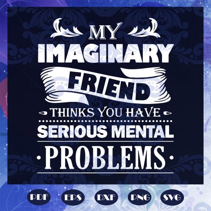 My imaginary friend thinks you have serious mental problems svg, my imaginary