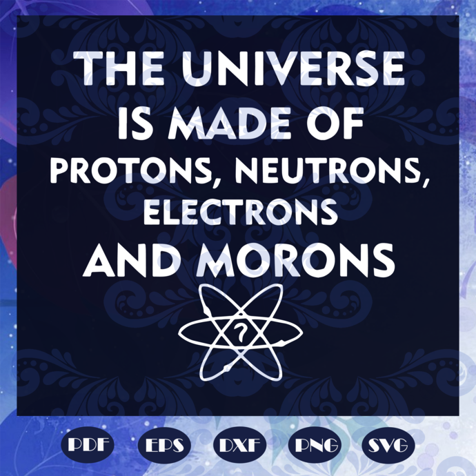 The universe is made of protons, neutrons, electrons and morons svg, morons svg,