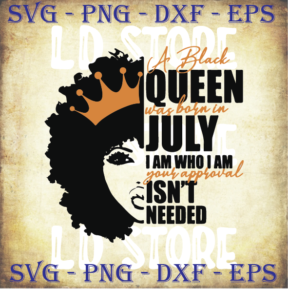 A Black Queen was Born in July I am who I am Your Approval isn't Needed Svg,