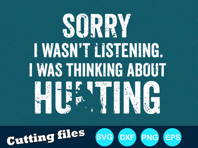 Sorry i wasn't listening i was thinking about hunting Digital file SVG, DXF,
