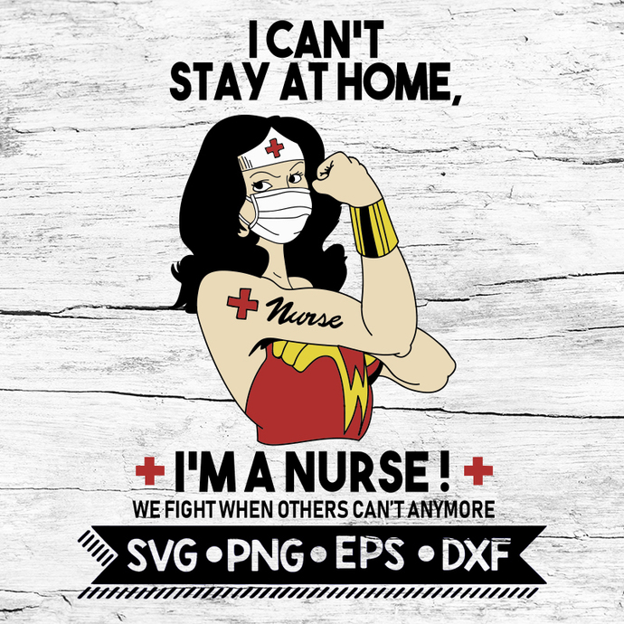 I Can't Stay At Home I'm A Nurse SVG, Wonder Woman Nurse SVG File Digital