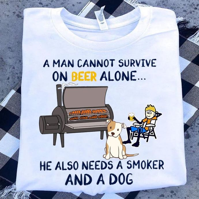 A man cannot survive on beer alone, he also needs a smoker and a dog tshirt