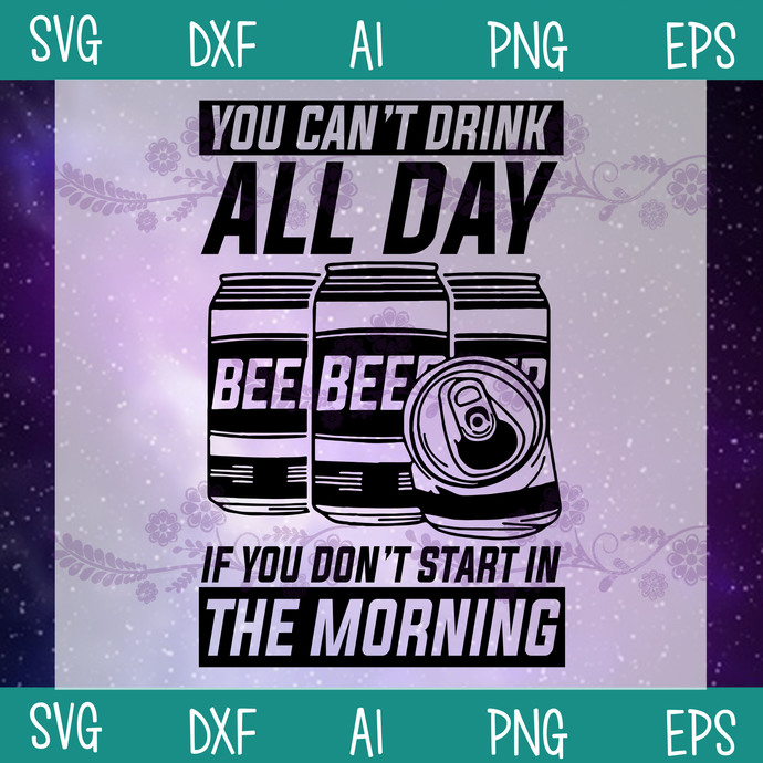 You Can't Drink All Day If You Don't Start In The Morning SVG, Drink Beer SVG,