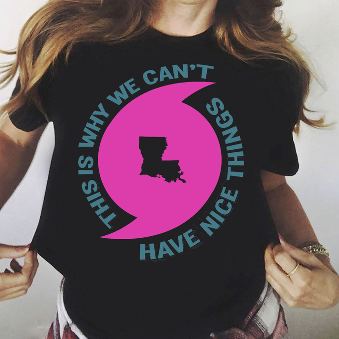 This is Why We Ca't Have Nice Things Louisiana Hurricane T-Shirt Apparel