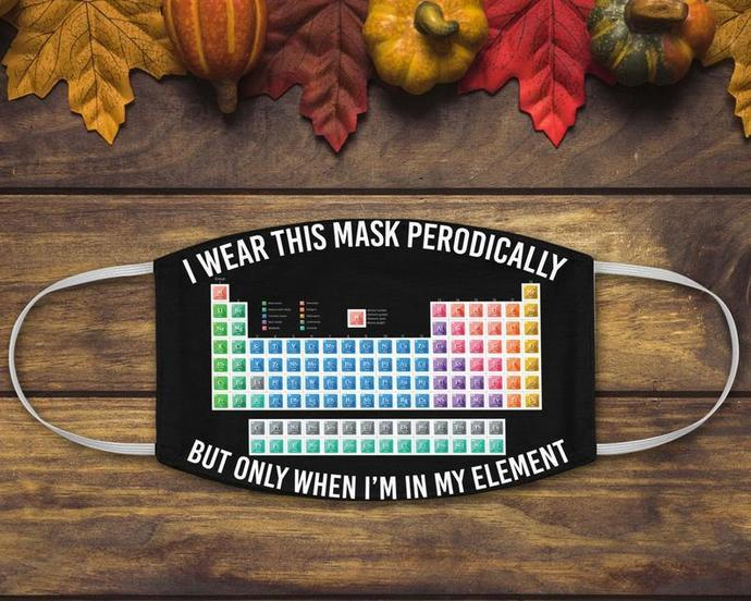 Chemistry Periodic Table Face Mask, I Wear This Mask Periodically But Only When