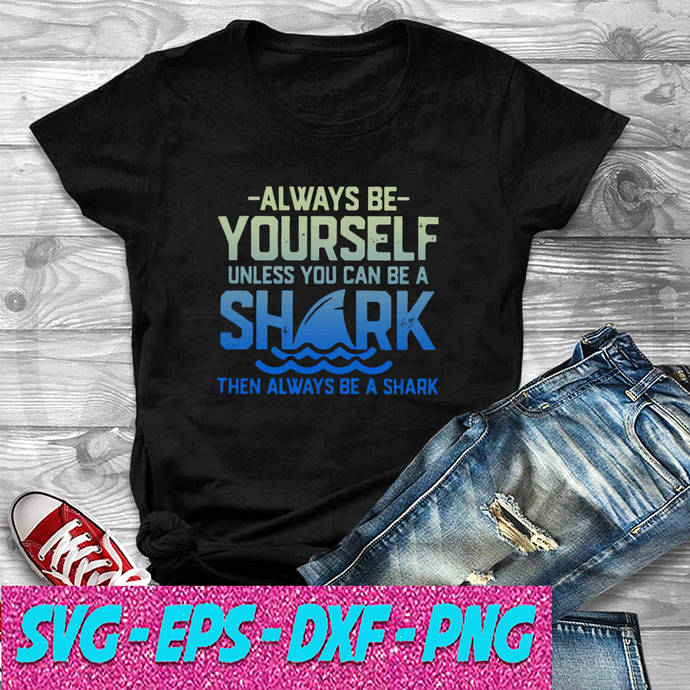 Always Be Yourself Unless You Can Be A Shark Then Alway Be A Shark SVG , EPS ,