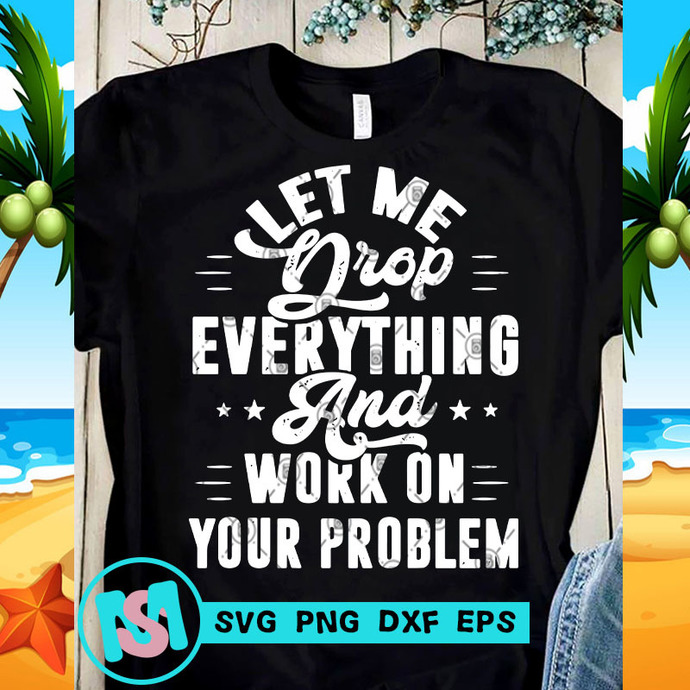 Let Me Drop Everything And Work On Your Problem SVG, Quote SVG, Funny SVG,