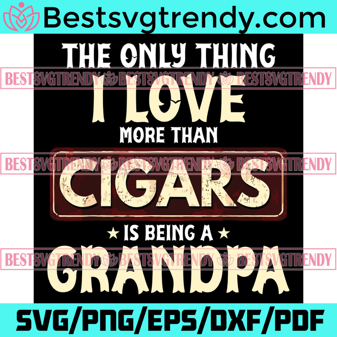 The Only Thing I Love More Than Cigars Is Being A Grandpa Svg, Trending Svg,