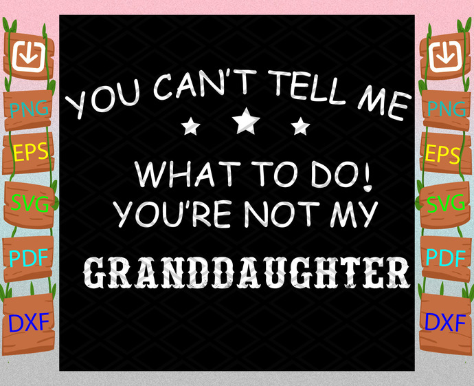 You Can Not Tell Me What To Do You Are Not My Granddaughter Svg, Mothers Day