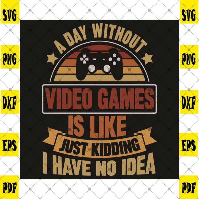A Day Without Video Games Is Like Just Kidding I Have No Idea Svg, Trending Svg,