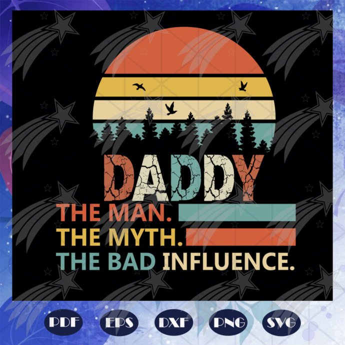 Daddy the man the myth the bad influence, Fathers day svg, father svg, fathers