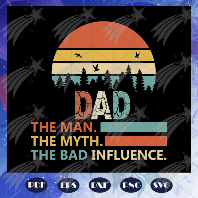 Dad the man the myth the bad influence, Fathers day svg, father svg, fathers day