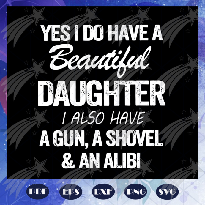 Yes I do have a beautiful daughter I also have a gun svg, a shovel and an alibi